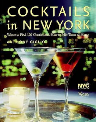 Cocktails in New York: Where to Enjoy 100 Legendary Drinks and How to Make Them at Home by Anthony Giglio image