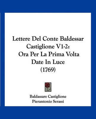 Lettere del Conte Baldessar Castiglione V1-2: Ora Per La Prima VOLTA Date in Luce (1769) by Baldassare Castiglione image