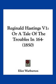 Reginald Hastings V1: Or a Tale of the Troubles in 164- (1850) by Eliot Warburton