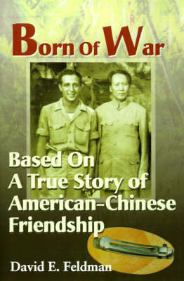 Born of War: Based on a True Story of American-Chinese Friendship by David E. Feldman
