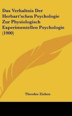 Das Verhaltnis Der Herbart'schen Psychologie Zur Physiologisch Experimentellen Psychologie (1900) by Dr Theodor Ziehen