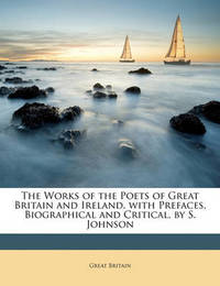 The Works of the Poets of Great Britain and Ireland. with Prefaces, Biographical and Critical, by S. Johnson by Great Britain