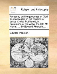 An Essay on the Goodness of God as Manifested in the Mission of Jesus Christ. Published, in Pursuance of the Will of the Late Mr. Norris, ... by Edward Pearson, by Edward Pearson