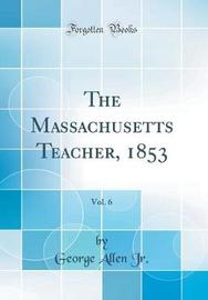 The Massachusetts Teacher, 1853, Vol. 6 (Classic Reprint) by George Allen Jr image