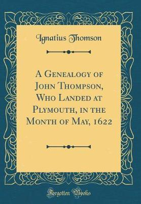 A Genealogy of John Thompson, Who Landed at Plymouth, in the Month of May, 1622 (Classic Reprint) by Ignatius Thomson image
