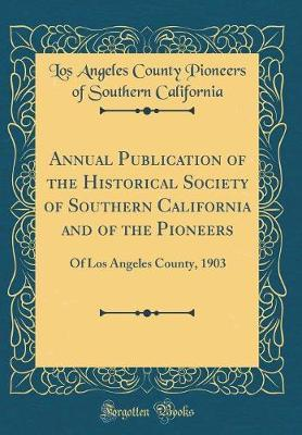 Annual Publication of the Historical Society of Southern California and of the Pioneers by Los Angeles County Pioneers California