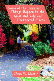 Some of the Funniest Things Happen in the Most Unlikely and Unexpected Places by Glenn W Martin image
