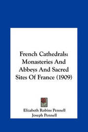 French Cathedrals: Monasteries and Abbeys and Sacred Sites of France (1909) by Elizabeth Robins Pennell