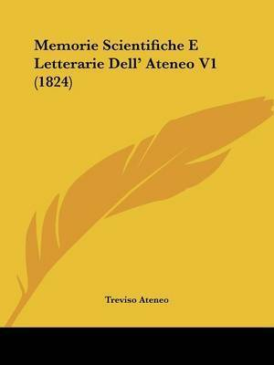 Memorie Scientifiche E Letterarie Dell' Ateneo V1 (1824) by Treviso Ateneo