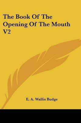 The Book of the Opening of the Mouth V2 by Professor E A Wallis Budge, Sir