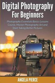 Digital Photography for Beginners by Angela Pierce