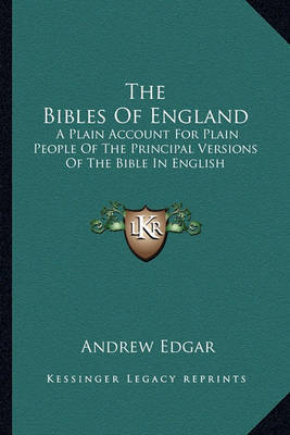 The Bibles of England: A Plain Account for Plain People of the Principal Versions of the Bible in English by Andrew Edgar