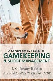 A Comprehensive Guide to Gamekeeping & Shoot Management by J.C.Jeremy Hobson