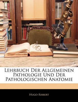 Lehrbuch Der Allgemeinen Pathologie Und Der Pathologischen Anatomie by Hugo Ribbert