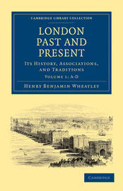 London Past and Present 3 Volume Paperback Set London Past and Present: Volume 1 by Henry Benjamin Wheatley