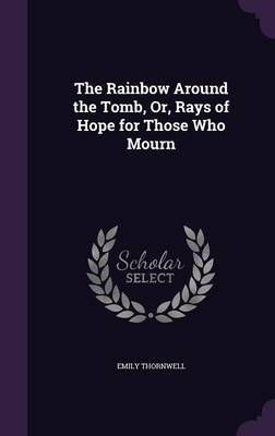 The Rainbow Around the Tomb, Or, Rays of Hope for Those Who Mourn by Emily Thornwell image