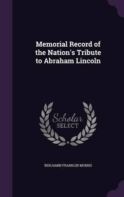 Memorial Record of the Nation's Tribute to Abraham Lincoln by Benjamin Franklin Morris
