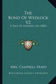 The Bond of Wedlock V2: A Tale of London Life (1887) by Mrs Campbell Praed