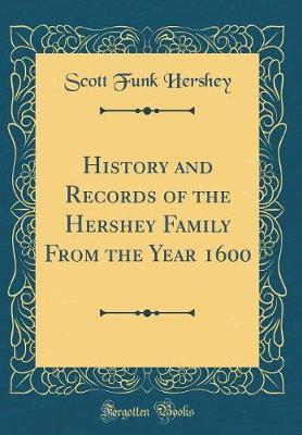 History and Records of the Hershey Family from the Year 1600 (Classic Reprint) by Scott Funk Hershey image