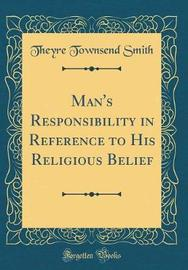 Man's Responsibility in Reference to His Religious Belief (Classic Reprint) by Theyre Townsend Smith image