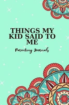 Things My Kid Said To Me Parenting Journals by Funny Kid Talks Journal