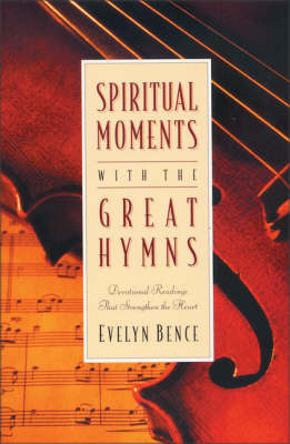 Spiritual Moments with the Great Hymns: Devotional Readings That Strengthen the Heart by Evelyn Bence image