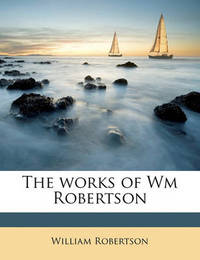 The Works of Wm Robertson Volume 3 by William Robertson