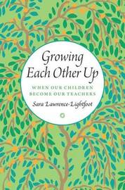 Growing Each Other Up by Sara Lawrence-Lightfoot