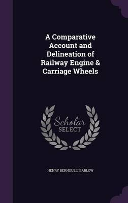 A Comparative Account and Delineation of Railway Engine & Carriage Wheels by Henry Bernoulli Barlow image