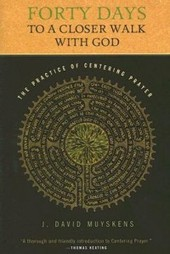 Forty Days to a Closer Walk with God: The Practice of Centering Prayer by J David Muyskens