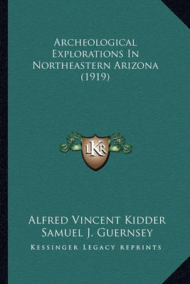 Archeological Explorations in Northeastern Arizona (1919) Archeological Explorations in Northeastern Arizona (1919) by Alfred Vincent Kidder