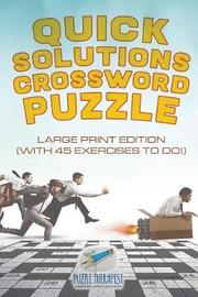 Quick Solutions Crossword Puzzle Large Print Edition (with 45 Exercises to Do!) by Puzzle Therapist