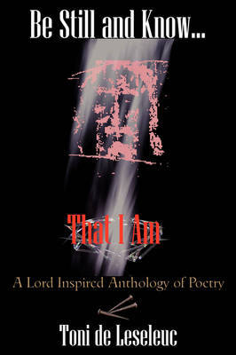 Be Still and Know That I Am: A Lord Inspired Anthology of Poetry by Toni de Leseleuc image
