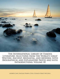 The International Library of Famous Literature: Selections from the World's Great Writers, Ancient, Mediaeval, and Modern, with Biographical and Explanatory Notes and with Introductions, Volume 10 by Andrew Lang