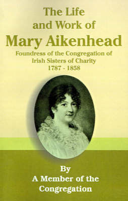 The Life and Work of Mary Aikenhead: Foundress of the Congregation of Irish Sisters of Charity 1787-1858 by Member of the Congregation