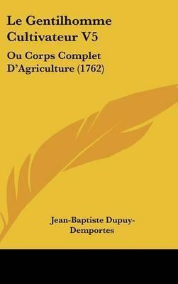 Le Gentilhomme Cultivateur V5: Ou Corps Complet D'Agriculture (1762) by Jean-Baptiste Dupuy-Demportes