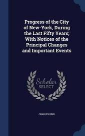 Progress of the City of New-York, During the Last Fifty Years; With Notices of the Principal Changes and Important Events by Charles King