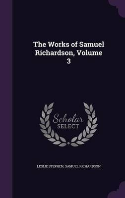 The Works of Samuel Richardson, Volume 3 by Leslie Stephen image