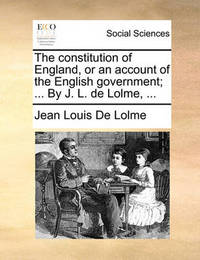 The Constitution of England, or an Account of the English Government; ... by J. L. de Lolme, ... by Jean Louis De Lolme