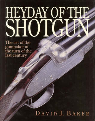 The Heyday of the Shotgun: The Art of the Gunmaker at the Turn of the Last Century by D.J. Baker