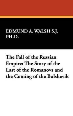 The Fall of the Russian Empire by Edmund A. Walsh S.J. Ph.D.