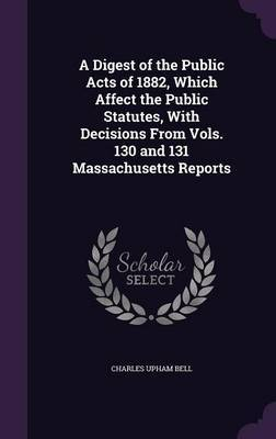 A Digest of the Public Acts of 1882, Which Affect the Public Statutes, with Decisions from Vols. 130 and 131 Massachusetts Reports by Charles Upham Bell