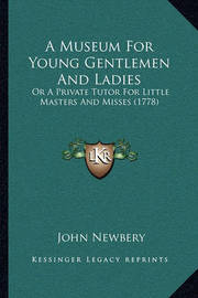 A Museum for Young Gentlemen and Ladies: Or a Private Tutor for Little Masters and Misses (1778) by John Newbery