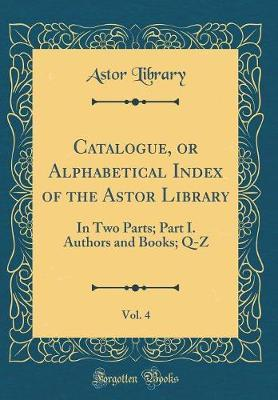Catalogue, or Alphabetical Index of the Astor Library, Vol. 4 by Astor Library