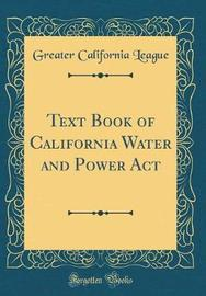 Text Book of California Water and Power ACT (Classic Reprint) by Greater California League image