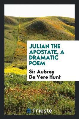 Julian the Apostate, a Dramatic Poem by Sir Aubrey de Vere Hunt