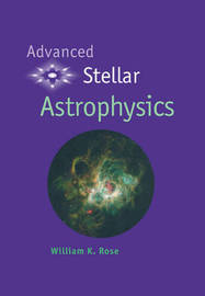 Advanced Stellar Astrophysics by William K Rose