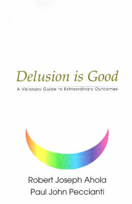 Delusion is Good: A Visionary Guide to Extraordinary Outcomes by Robert Joseph Ahola
