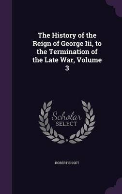 The History of the Reign of George III, to the Termination of the Late War, Volume 3 by Robert Bisset image