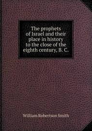The Prophets of Israel and Their Place in History to the Close of the Eighth Century, B. C by William Robertson Smith